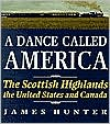 A Dance Called America : The Scottish Highlands, the U. S. and Canada written by James Hunter