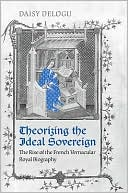 Theorizing the Ideal Sovereign: The Rise of the French Vernacular Royal Biography written by Daisy Delogu