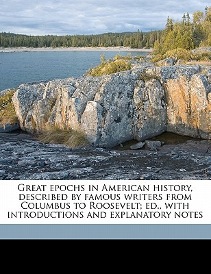 Great Epochs in American History, Described by Famous Writers from Columbus to Roosevelt; Ed., with Introductions and Explanatory Notes book written by Halsey, Francis Whiting