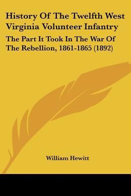 History Of The Twelfth West Virginia Volunteer Infantry: The Part It Took In The War Of The ... written by William Hewitt