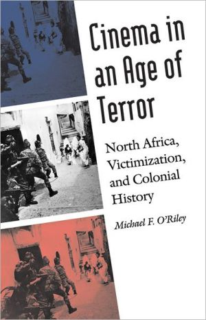 Cinema in an Age of Terror: North Africa, Victimization, and Colonial History book written by Michael F. O'Riley