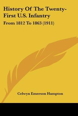 History Of The Twenty-First U.S. Infantry: From 1812 To 1863 (1911) written by Celwyn Emerson Hampton
