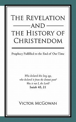 The Revelation and the History of Christendom: Prophecy Fulfilled to the End of Our Time written by McGowan, Victor