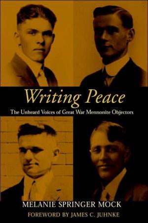 Writing Peace: The Untold Story of Great War Mennonite Objectors book written by Melanie Springer Mock