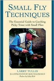 Small Fly Techniques : The Essential Guide to Catching Picky Trout with Small Flies book written by Larry Tullis, Rod Walinchus, Lefty Kreh