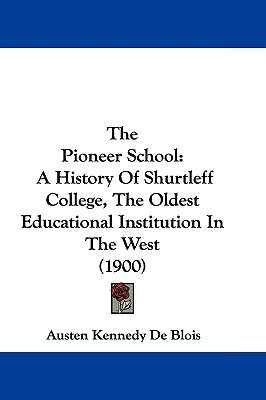 The Pioneer School: A History Of Shurtleff College, The Oldest Educational Institution In Th... written by Austen Kennedy De Blois