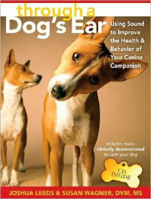 Through a Dog's Ear: Using Sound to Improve the Health and Behavior of Your Canine Companion book written by Joshua Leeds