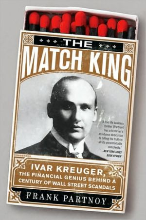 The Match King: Ivar Kreuger, The Financial Genius Behind a Century of Wall Street Scandals book written by Frank Partnoy