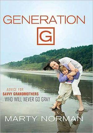 Generation G: Advice for Savvy Grandmothers Who Will Never Go Gray book written by Marty Norman