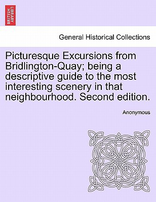 Picturesque Excursions from Bridlington-Quay; Being a Descriptive Guide to the Most Interesting Scenery in That Neighbourhood. Second Edition. book written by Anonymous