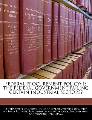 Federal Procurement Policy: Is the Federal Government Failing Certain Industrial Sectors? written by United States Congress House of Represen