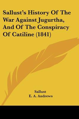 Sallust's History Of The War Against Jugurtha, And Of The Conspiracy Of Catiline (1841) written by Sallust, E. A. Andrews