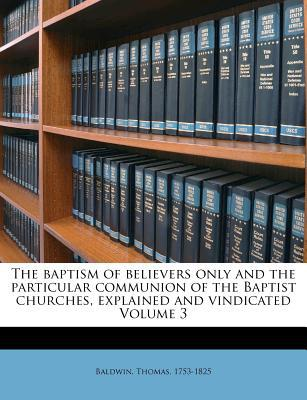 The Baptism of Believers Only and the Particular Communion of the Baptist Churches, Explained and Vindicated Volume 3 written by Thomas Baldwin