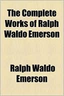 The Complete Works of Ralph Waldo Emerson book written by Ralph Waldo Emerson