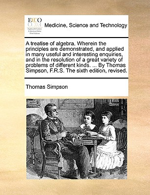 A   Treatise of Algebra. Wherein the Principles Are Demonstrated, and Applied in Many Useful and Interesting Enquiries, and in the Resolution of a Gre written by Simpson, Thomas