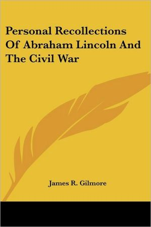 Personal Recollections of Abraham Lincoln and the Civil War book written by James R. Gilmore