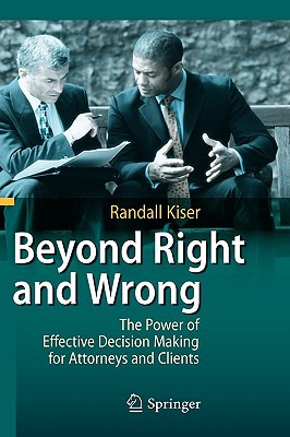 Beyond Right and Wrong: The Power of Effective Decision Making for Attorneys and Clients written by Kiser, Randall