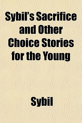 Sybil's Sacrifice and Other Choice Stories for the Young book written by Sybil