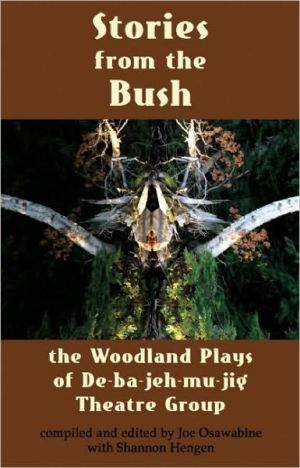 Stories from the Bush: The Woodland Plays of De-ba-jeh-mu-jig Theatre Group written by Joe Osawabine