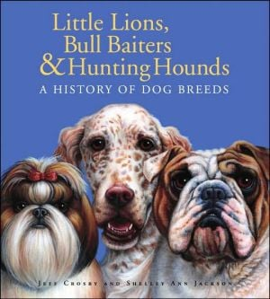 Little Lions, Bull Baiters and Hunting Hounds: A History of Dog Breeds written by Shelley Ann Jackson