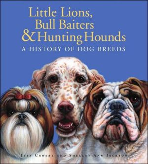 Little Lions, Bull Baiters and Hunting Hounds: A History of Dog Breeds book written by Shelley Ann Jackson