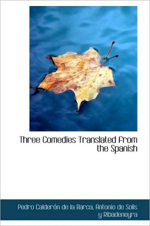 Three Comedies Translated From The Spanish book written by Pedro Calderon de la Barca