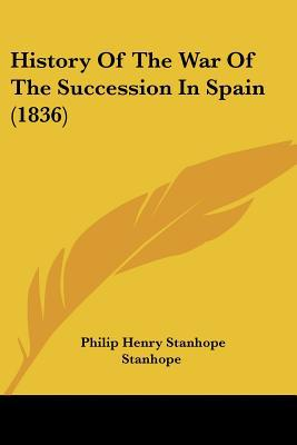 History Of The War Of The Succession In Spain (1836) written by Philip Henry Stanhope Stanhope