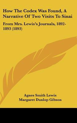 How the Codex Was Found, a Narrative of Two Visits to Sinai: From Mrs. Lewiss Journals, 1892-1893 (1893) written by Lewis, Agnes Smith , Gibson, Margaret Dunlop