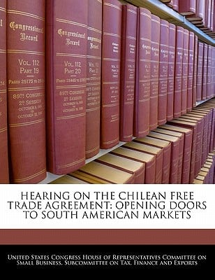 Hearing on the Chilean Free Trade Agreement: Opening Doors to South American Markets written by United States Congress House of Represen