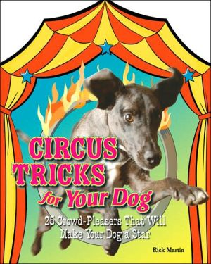 Circus Tricks for Your Dog: 25 Crowd-Pleasers That Will Make Your Dog a Star book written by Rick Martin