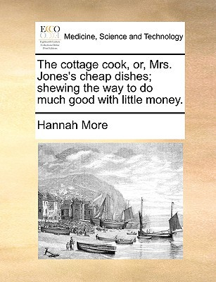 The Cottage Cook, Or, Mrs. Jones's Cheap Dishes; Shewing the Way to Do Much Good with Little Money. written by More, Hannah