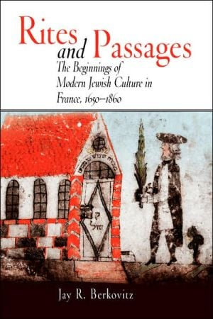 Rites and Passages: Beginnings of Modern Jewish Culture in France, 1650-1860 book written by Jay R. Berkovitz