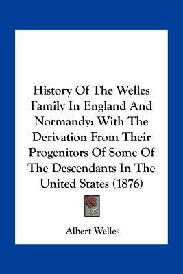 History Of The Welles Family In England And Normandy: With He Derivation From Their Progenit... written by Albert Welles