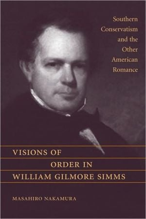 Visions of Order in William Gilmore Simms: Southern Conservatism and the Other American Romance book written by Masahiro Nakamura