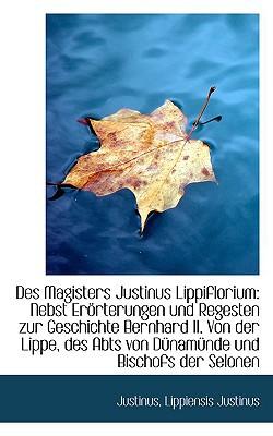 Des Magisters Justinus Lippiflorium: Nebst Er Rterungen Und Regesten Zur Geschichte Bernhard II. Von book written by Justinus, Justinus Lippiensis