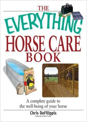 The Everything Horse Care Book: A Complete Guide to the Well-being of Your Horse book written by Chris Defilippis