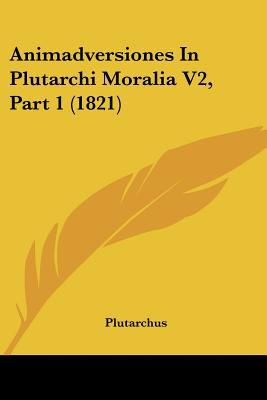 Animadversiones in Plutarchi Moralia V2, Part 1 (1821) written by Plutarchus