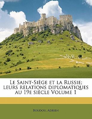 Le Saint-Siege Et La Russie; Leurs Relations Diplomatiques Au 19e Siecle Volume 1 book written by ADRIEN, BOUDOU , Adrien, Boudou
