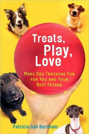 Treats, Play, Love: Make Dog Training Fun for You and Your Best Friend book written by Patricia Gail Burnham