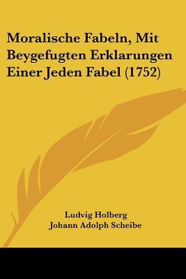 Moralische Fabeln, Mit Beygefugten Erklarungen Einer Jeden Fabel (1752) written by Holberg, Ludvig , Scheibe, Johann Adolph