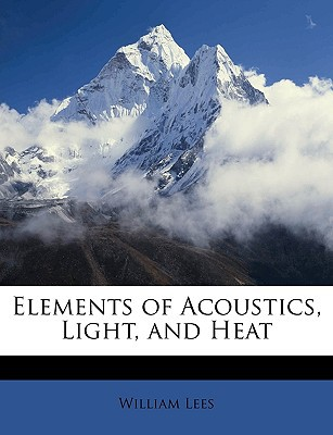 Elements of Acoustics, Light, and Heat book written by Lees, William