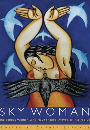 Sky Woman: Indigenous Women Who Have Shaped, Moved, or Inspired Us. book written by SAndra Laronde