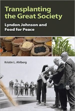 Transplanting the Great Society: Lyndon Johnson and Food for Peace book written by Kristin L. Ahlberg