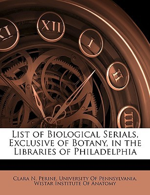 List of Biological Serials, Exclusive of Botany, in the Libraries of Philadelphia book written by Perine, Clara N. , University of Pennsylvania Wistar Insti, Of Pennsylvania Wis