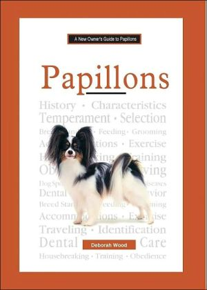 The New Owner's Guide to Papillons: Easy-to-read Information on Choosing, Raising, Training, and Maintaining Good Health in Your Papillon book written by Deborah Wood