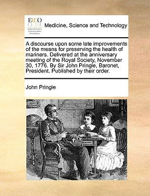 A   Discourse Upon Some Late Improvements of the Means for Preserving the Health of Mariners. Delivered at the Anniversary Meeting of the Royal Societ written by Pringle, John