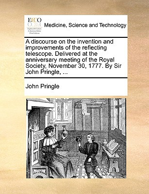 A   Discourse on the Invention and Improvements of the Reflecting Telescope. Delivered at the Anniversary Meeting of the Royal Society, November 30, 1 written by Pringle, John