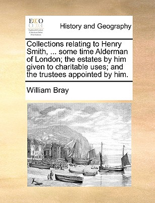 Collections Relating to Henry Smith, ... Some Time Alderman of London; The Estates by Him Given to Charitable Uses; And the Trustees Appointed by Him. book written by Bray, William