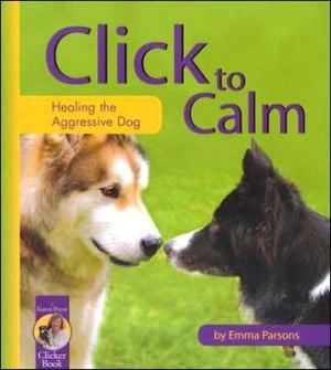 Click to Calm: Healing the Aggressive Dog book written by Emma Parsons