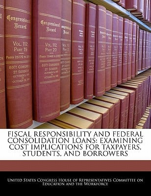 Fiscal Responsibility and Federal Consolidation Loans: Examining Cost Implications for Taxpayers, Students, and Borrowers written by United States Congress House of Represen